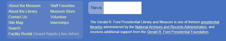 Secondary Menu.  The Gerald R. Ford Presidential Library and Museum is one of thirteen presidential libraries administered by the National Archives and Records Administration, and receives additional support from the Gerald R. Ford Presidential Foundation.
