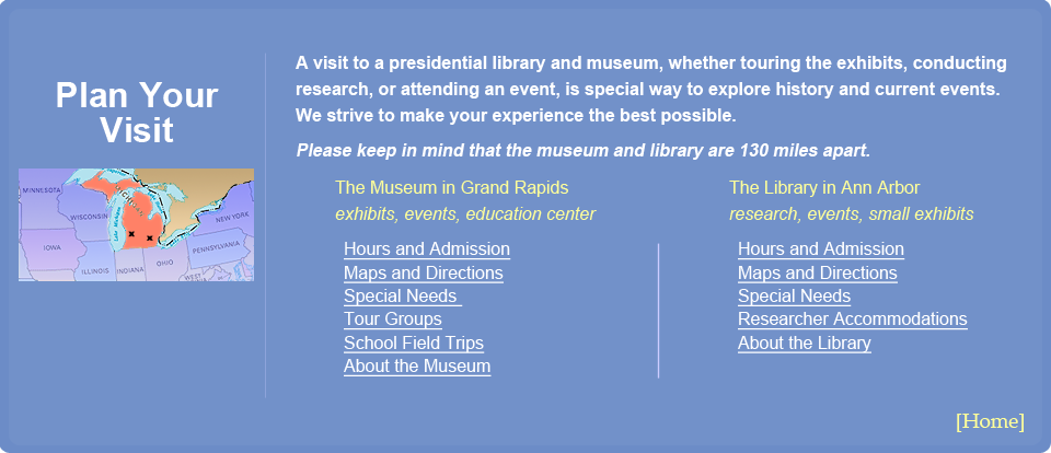 Plan Your Visit Menu.  A visit to a presidential library and museum, whether touring the exhibits, conducting research, or attending an event, is special way to explore history and current events.  We strive to make your experience the best possible.  Please keep in mind that the museum and library are 130 miles apart.