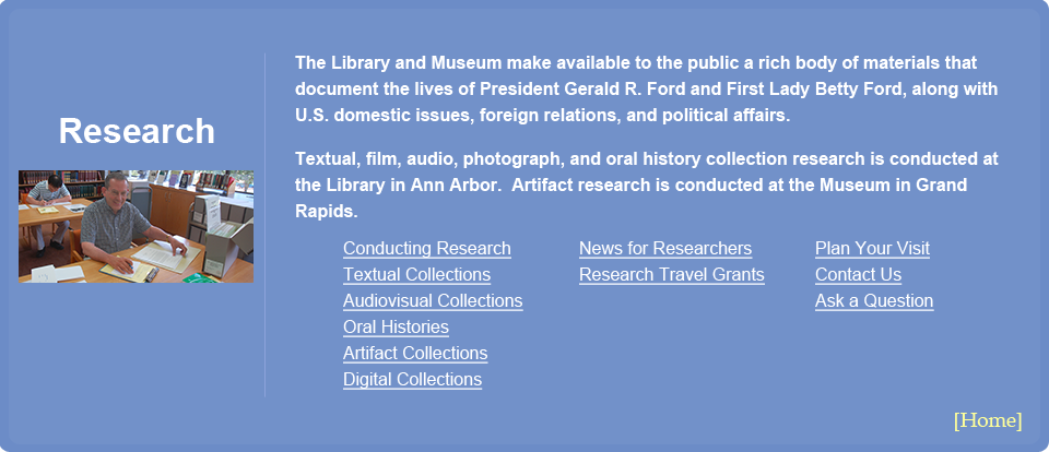 Research Menu. The Library and Museum make available to the public a rich body of materials that document the lives of President Gerald R. Ford and First Lady Betty Ford, along with U.S. domestic issues, foreign relations, and political affairs.